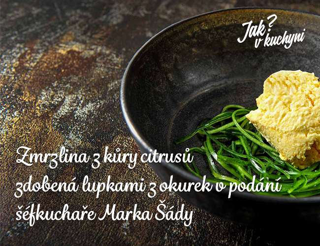 Zmrzlina z kůry citrusů zdobená slupkami z okurek v podání šéfkuchaře Marka Šády